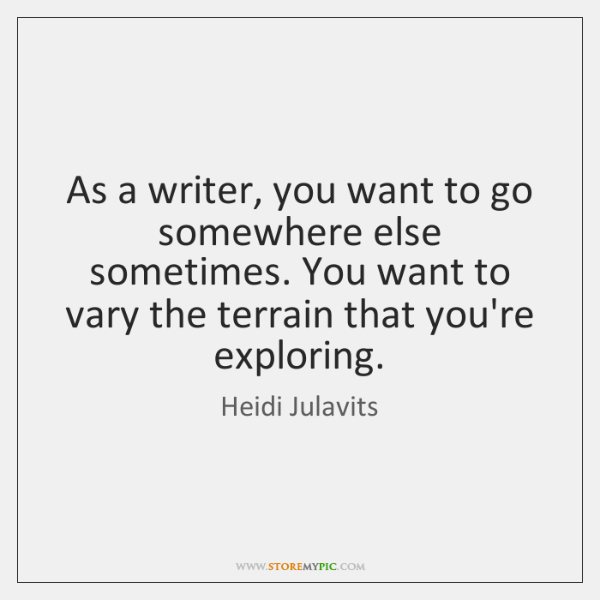 As a writer, you want to go somewhere else sometimes. You want ...