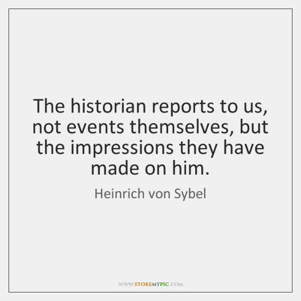 The historian reports to us, not events themselves, but the impressions they ...