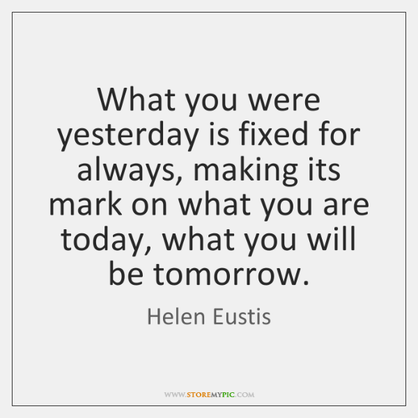 What you were yesterday is fixed for always, making its mark on ...