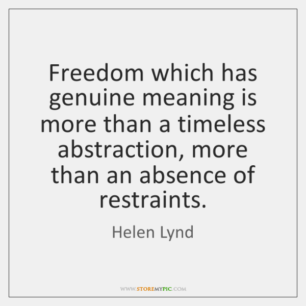 Freedom which has genuine meaning is more than a timeless abstraction, more ...