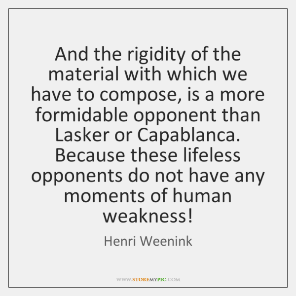 And the rigidity of the material with which we have to compose, ...