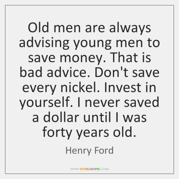 Old men are always advising young men to save money. That is ...