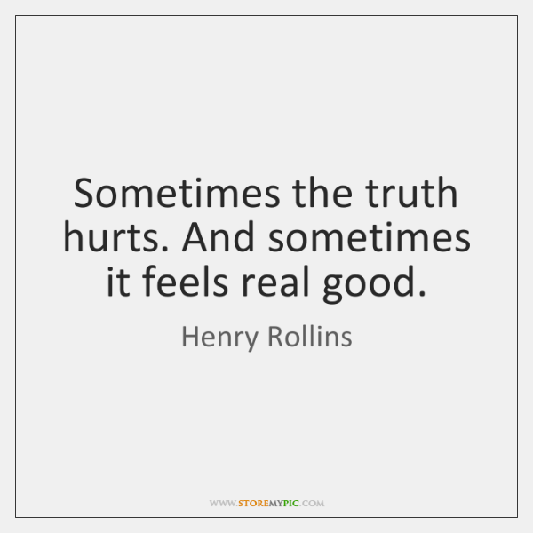 Sometimes The Truth Hurts And Sometimes It Feels Real Good