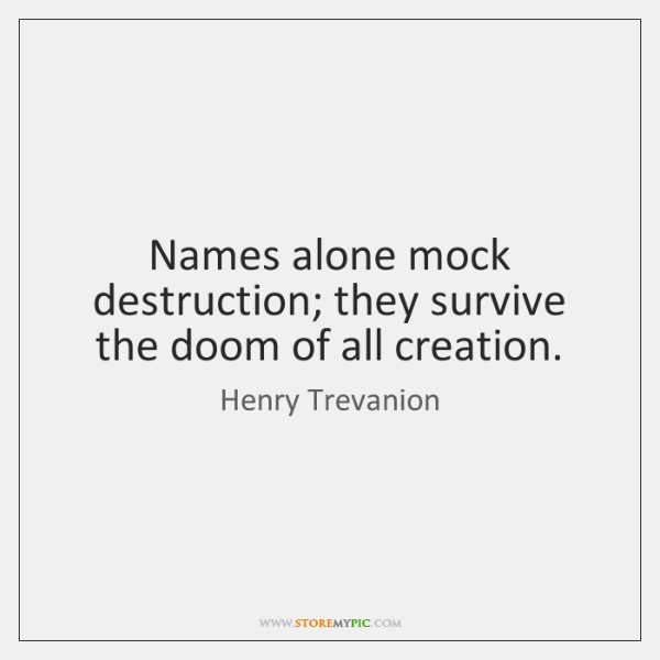 Names alone mock destruction; they survive the doom of all creation.