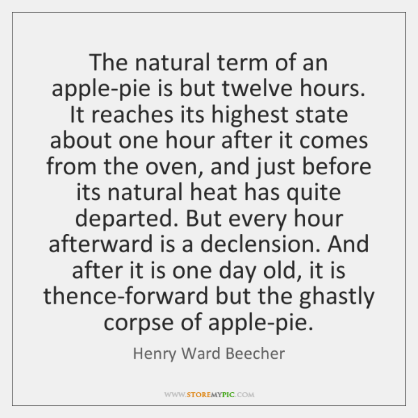 The natural term of an apple-pie is but twelve hours. It reaches ...