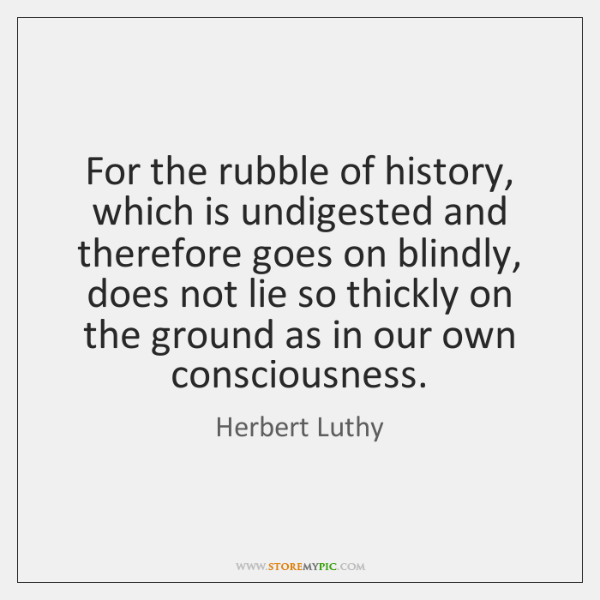 For the rubble of history, which is undigested and therefore goes on ...