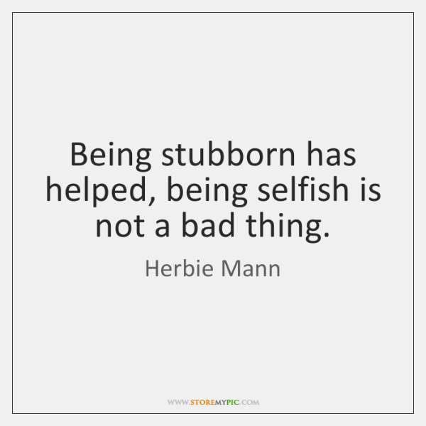 Being Stubborn Has Helped Being Selfish Is Not A Bad Thing