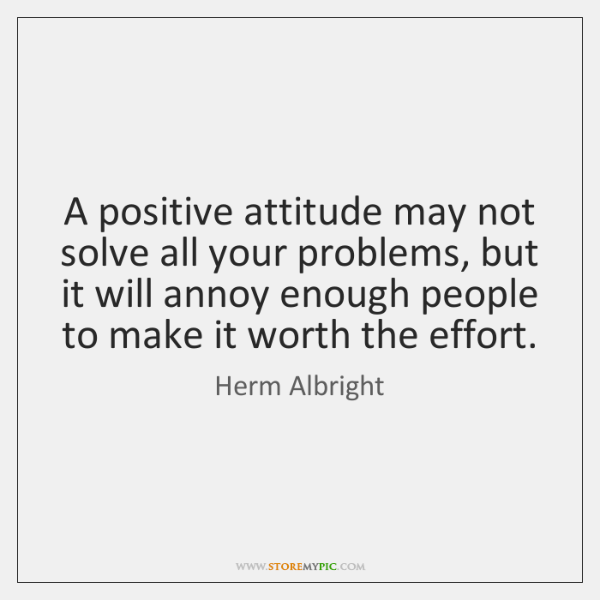 A positive attitude may not solve all your problems, but it will ...