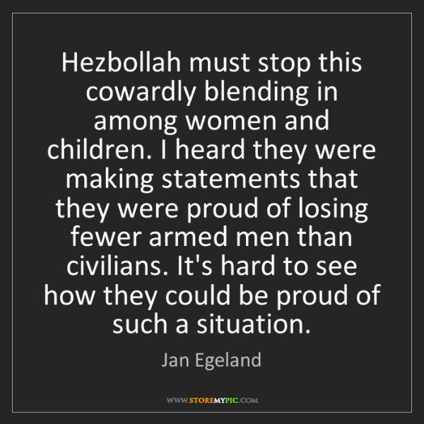 Jan Egeland: Hezbollah must stop this cowardly blending in among women...