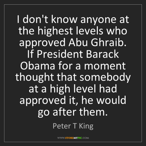 Peter T King: I don't know anyone at the highest levels who approved...
