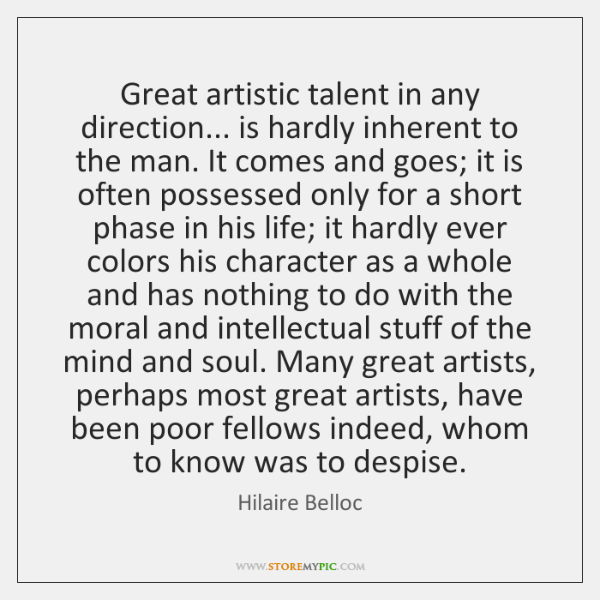 Great artistic talent in any direction... is hardly inherent to the man. ...