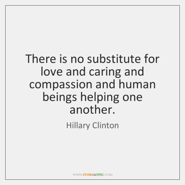 There is no substitute for love and caring and compassion and human ...