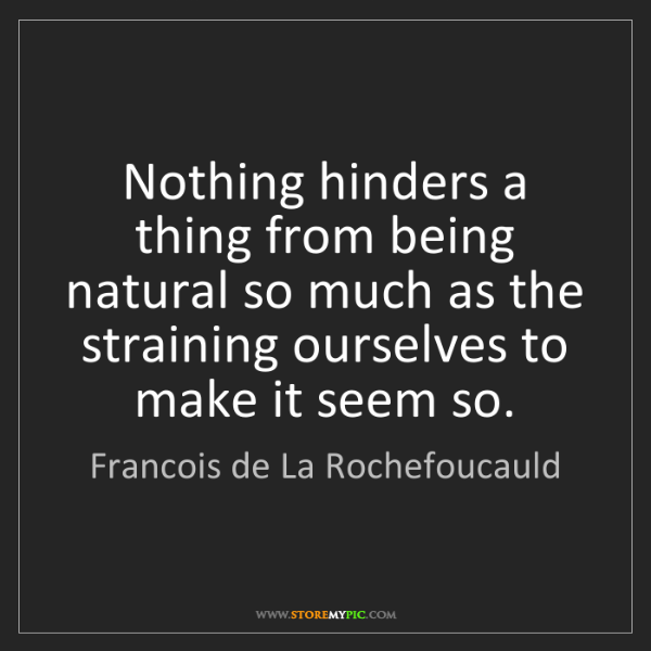 Francois de La Rochefoucauld: Nothing hinders a thing from being natural so much as...