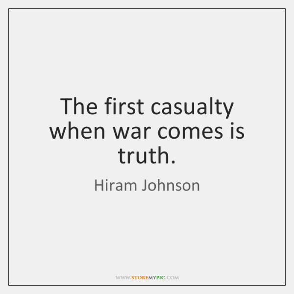 The first casualty when war comes is truth.