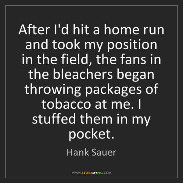 Hank Sauer: After I'd hit a home run and took my position in the...