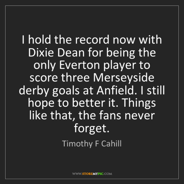 Timothy F Cahill: I hold the record now with Dixie Dean for being the only...