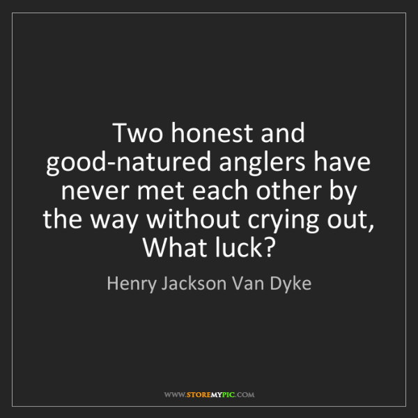 Henry Jackson Van Dyke: Two honest and good-natured anglers have never met each...