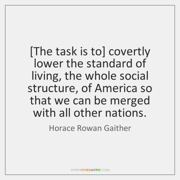 [The task is to] covertly lower the standard of living, the whole ...