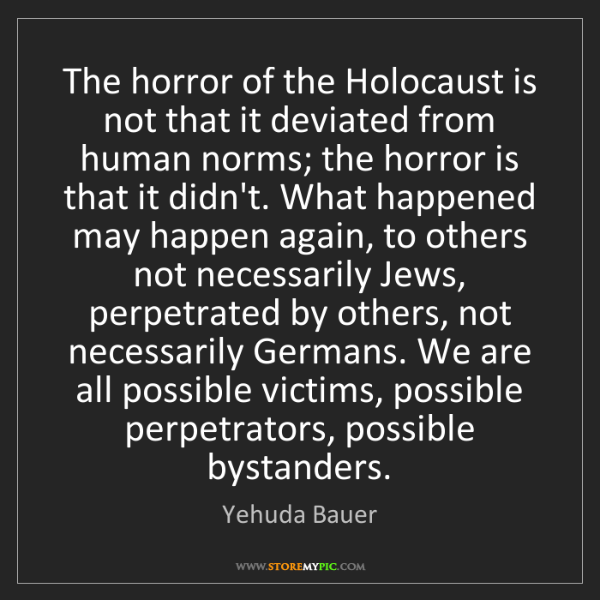 Yehuda Bauer: The horror of the Holocaust is not that it deviated from...
