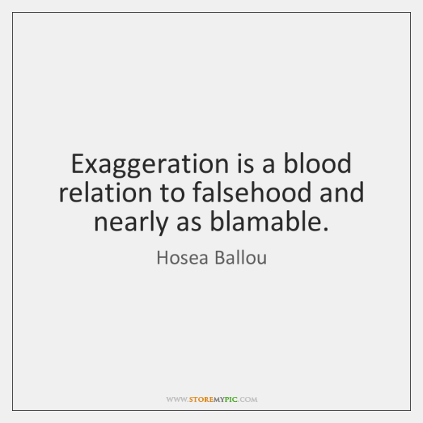Exaggeration is a blood relation to falsehood and nearly as blamable.