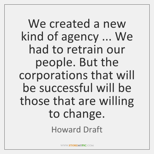 We created a new kind of agency ... We had to retrain our ...