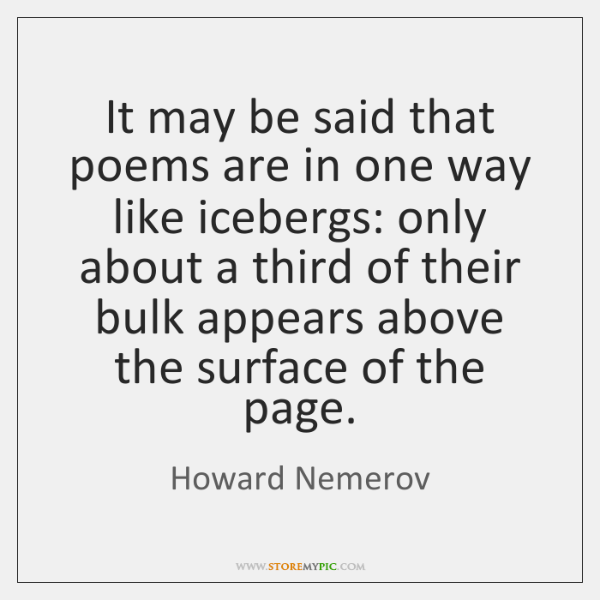It may be said that poems are in one way like icebergs: ...