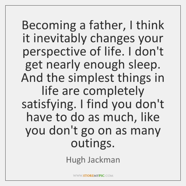 Becoming a father, I think it inevitably changes your perspective of life. ...
