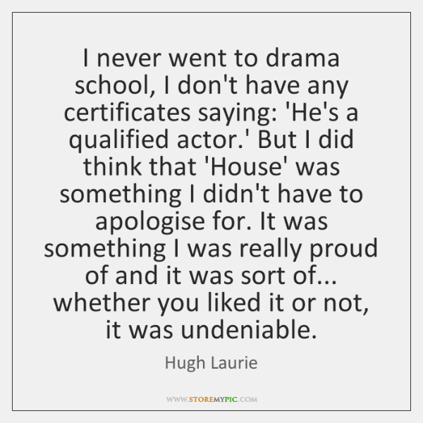 I never went to drama school, I don't have any certificates saying: ...