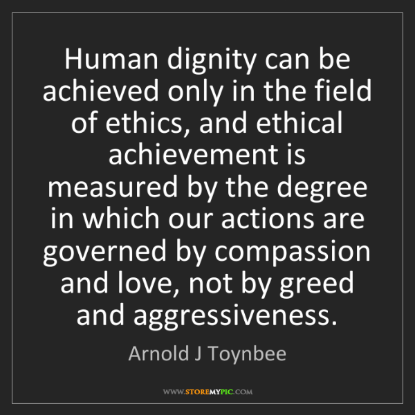 Arnold J Toynbee: Human dignity can be achieved only in the field of ethics,...