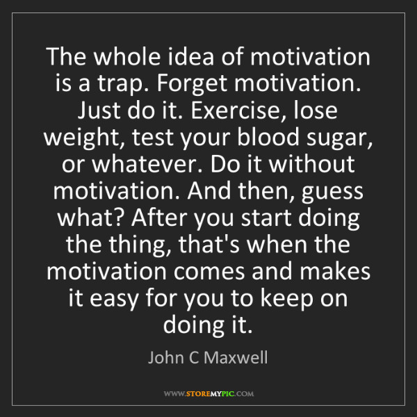 John C Maxwell: The whole idea of motivation is a trap. Forget motivation....