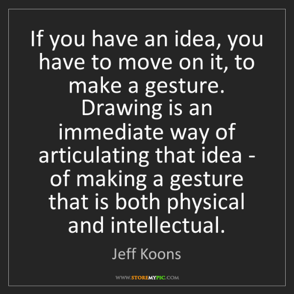 Jeff Koons: If you have an idea, you have to move on it, to make...