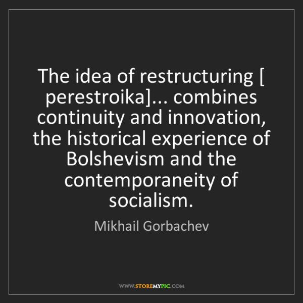 Mikhail Gorbachev: The idea of restructuring [ perestroika]... combines...