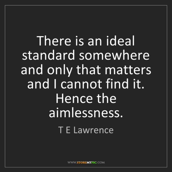T E Lawrence: There is an ideal standard somewhere and only that matters...