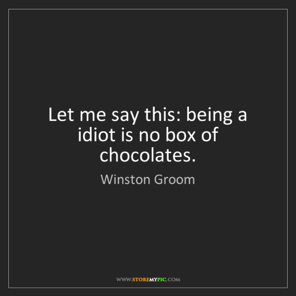 Winston Groom: Let me say this: being a idiot is no box of chocolates.