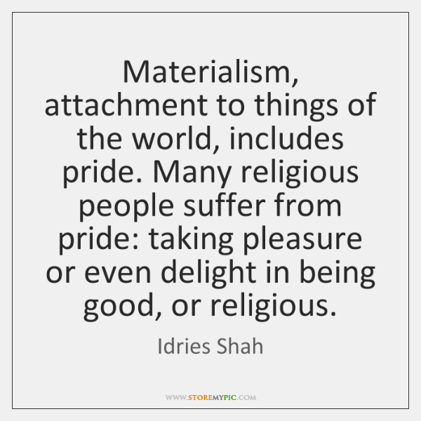 Materialism, attachment to things of the world, includes pride. Many religious people ...