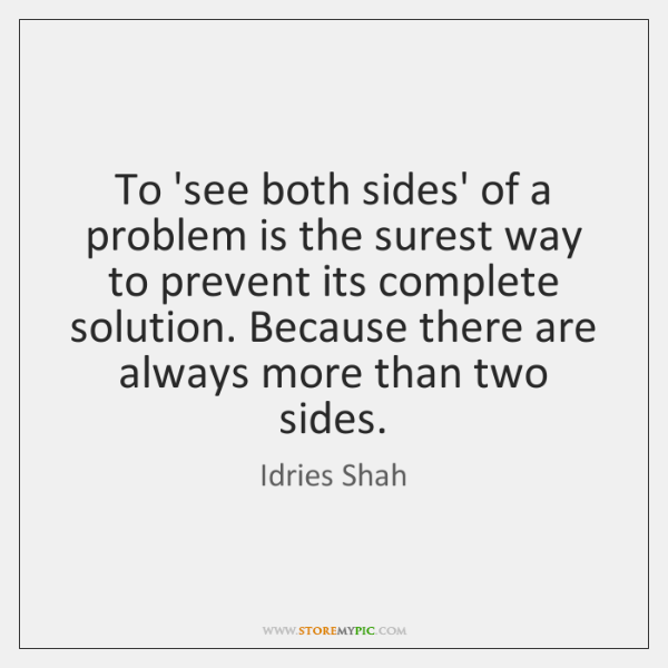 To 'see both sides' of a problem is the surest way to ...