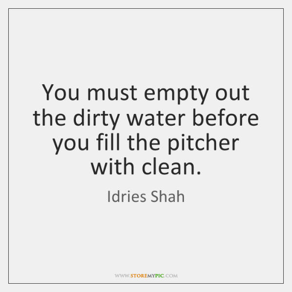 You must empty out the dirty water before you fill the pitcher ...