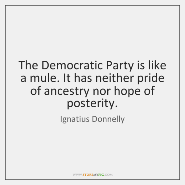 The Democratic Party is like a mule. It has neither pride of ...