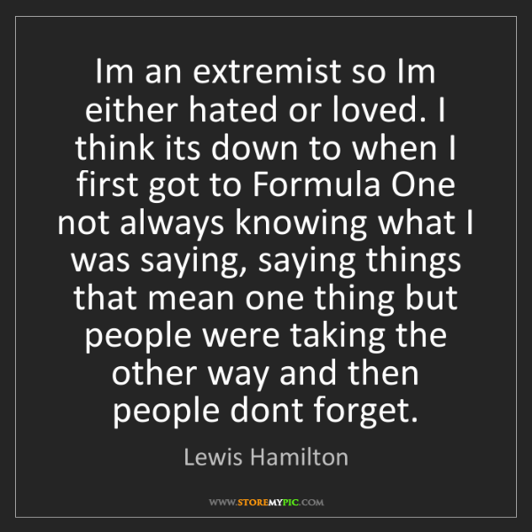 Lewis Hamilton: Im an extremist so Im either hated or loved. I think...