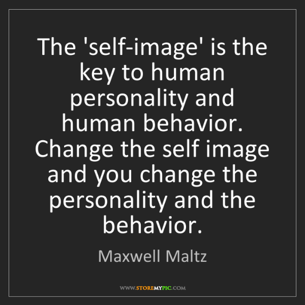Maxwell Maltz: The 'self-image' is the key to human personality and...