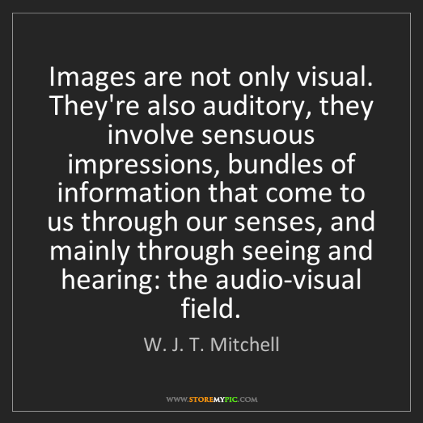 W. J. T. Mitchell: Images are not only visual. They're also auditory, they...