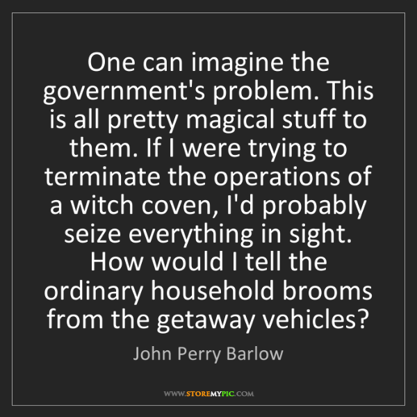John Perry Barlow: One can imagine the government's problem. This is all...