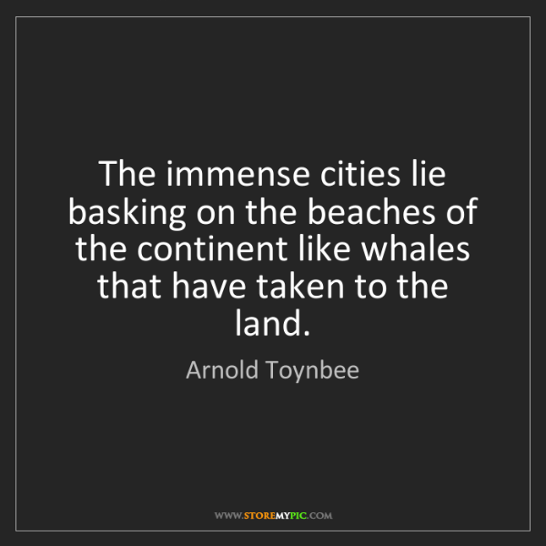 Arnold Toynbee: The immense cities lie basking on the beaches of the...