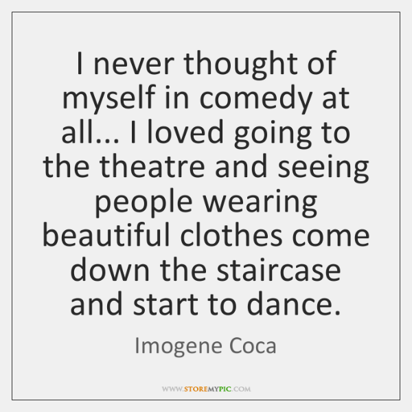 I never thought of myself in comedy at all... I loved going ...