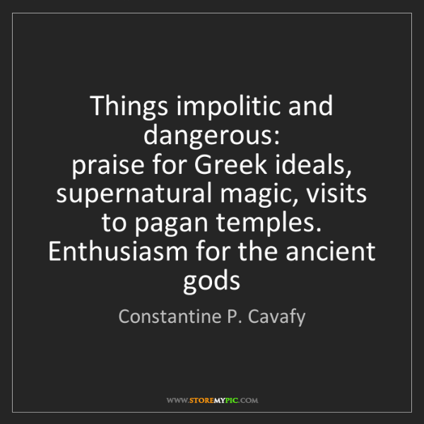 Constantine P. Cavafy: Things impolitic and dangerous:   praise for Greek ideals,...