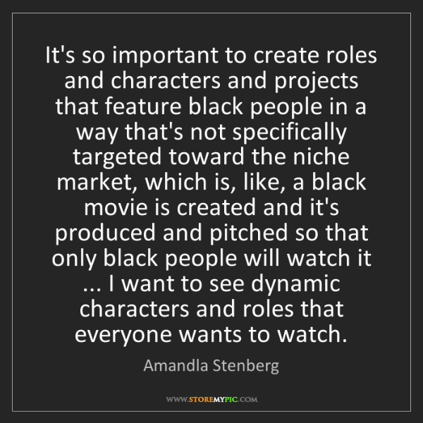 Amandla Stenberg: It's so important to create roles and characters and...