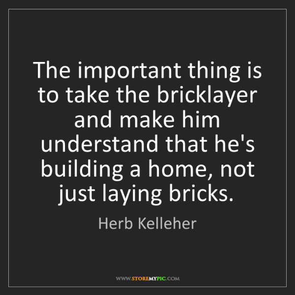 Herb Kelleher: The important thing is to take the bricklayer and make...