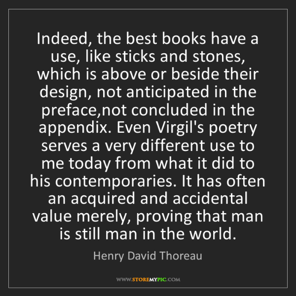 Henry David Thoreau: Indeed, the best books have a use, like sticks and stones,...