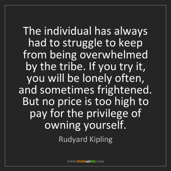 Rudyard Kipling: The individual has always had to struggle to keep from...