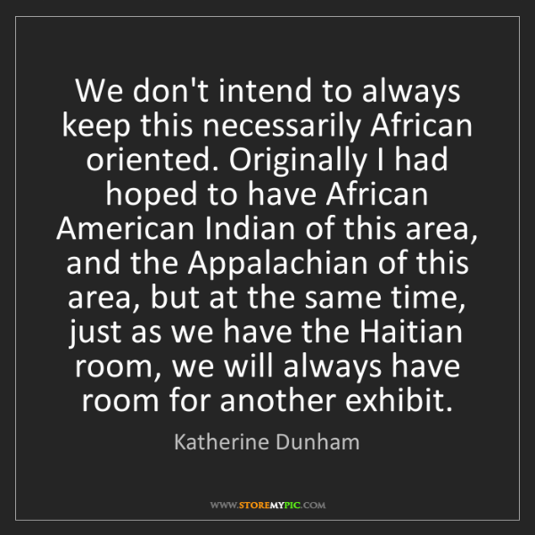 Katherine Dunham: We don't intend to always keep this necessarily African...